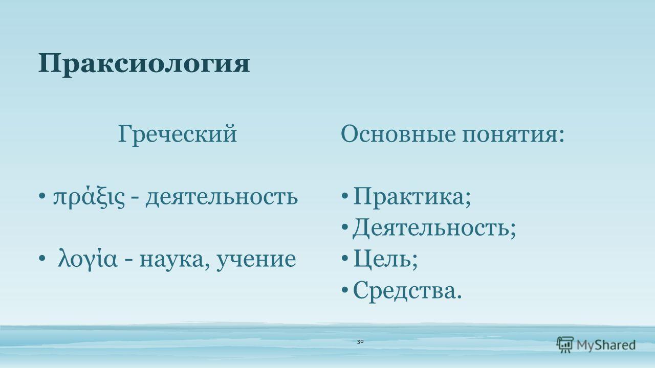 Праксиология 30 Греческий πράξις - деятельность λογία - наука, учение Основные понятия: Практика; Деятельность; Цель; Средства.