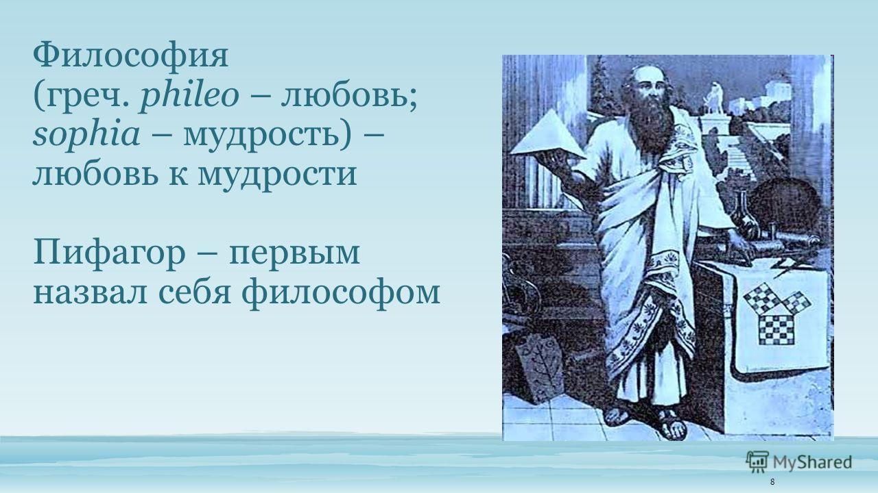 Философия (греч. phileo – любовь; sophia – мудрость) – любовь к мудрости Пифагор – первым назвал себя философом 8