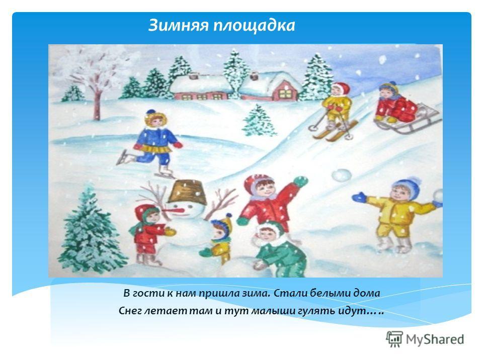 Зимняя площадка В гости к нам пришла зима. Стали белыми дома Снег летает там и тут малыши гулять идут…..
