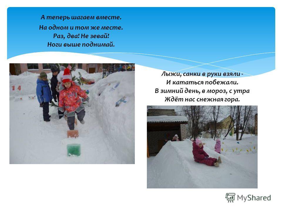 А теперь шагаем вместе. На одном и том же месте. Раз, два! Не зевай! Ноги выше поднимай. Лыжи, санки в руки взяли - И кататься побежали. В зимний день, в мороз, с утра Ждёт нас снежная гора.