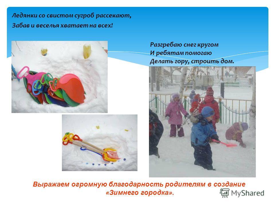 Ледянки со свистом сугроб рассекают, Забав и веселья хватает на всех! Разгребаю снег кругом И ребятам помогаю Делать гору, строить дом. Выражаем огромную благодарность родителям в создание «Зимнего городка».