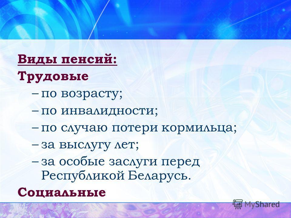 Виды пенсий: Трудовые –по возрасту; –по инвалидности; –по случаю потери кормильца; –за выслугу лет; –за особые заслуги перед Республикой Беларусь. Социальные