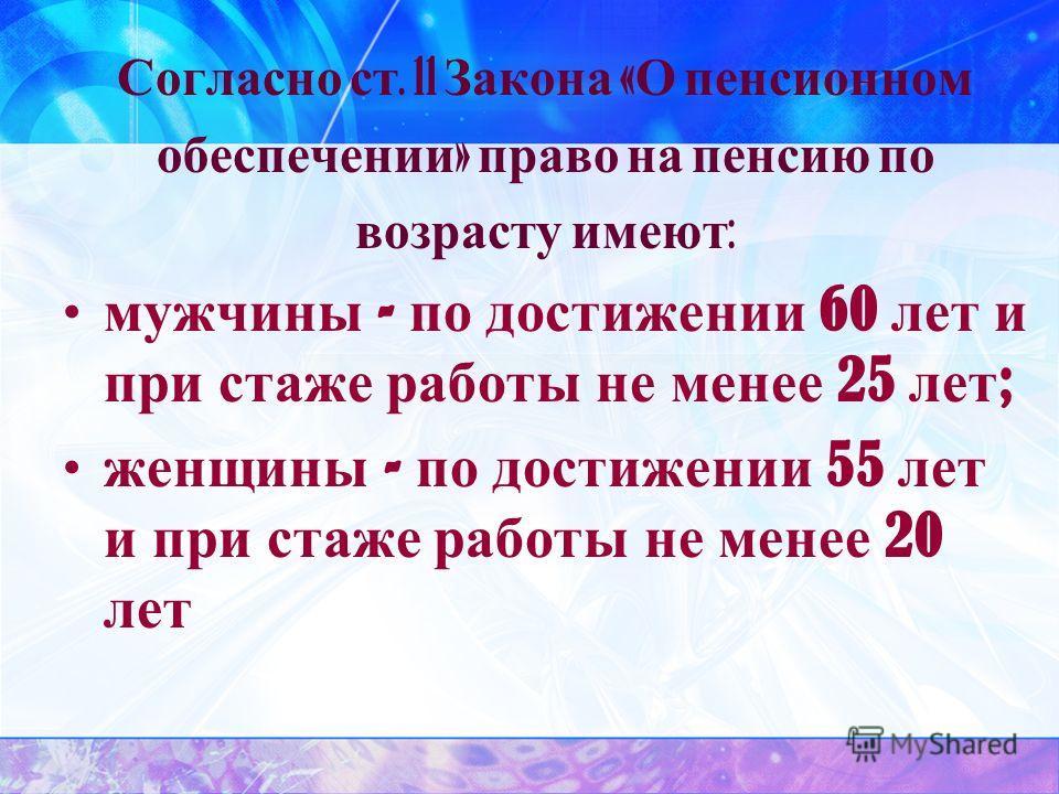 Согласно ст. 11 Закона « О пенсионном обеспечении » право на пенсию по возрасту имеют : мужчины - по достижении 60 лет и при стаже работы не менее 25 лет ; женщины - по достижении 55 лет и при стаже работы не менее 20 лет