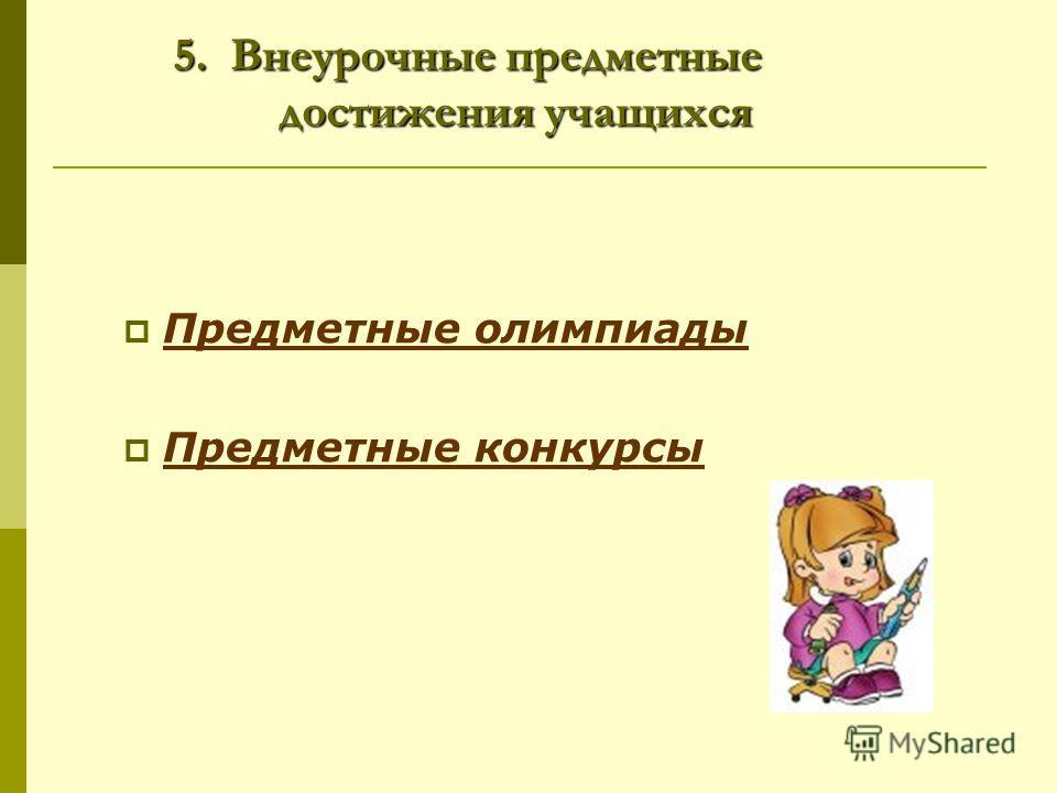 5. Внеурочные предметные достижения учащихся Предметные олимпиады Предметные конкурсы