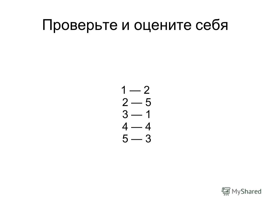 Проверьте и оцените себя 1 2 2 5 3 1 4 4 5 3