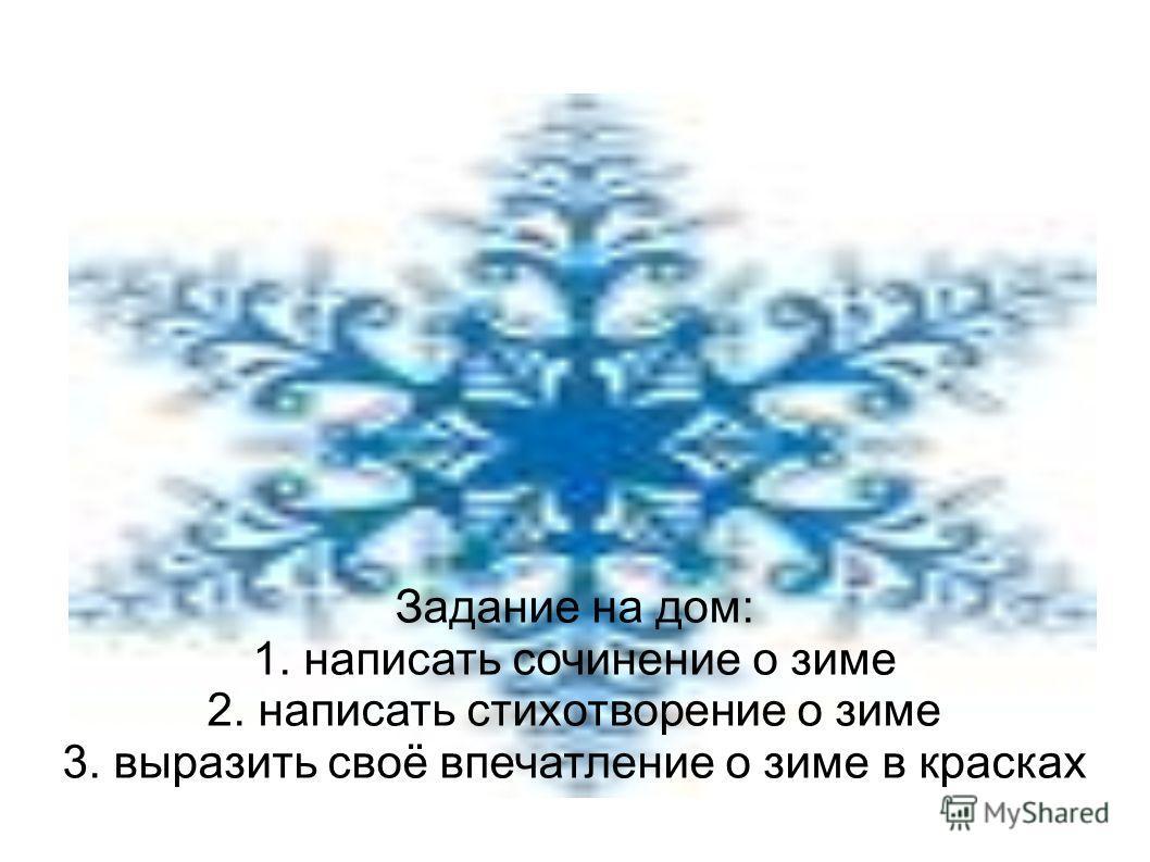 Задание на дом: 1. написать сочинение о зиме 2. написать стихотворение о зиме 3. выразить своё впечатление о зиме в красках