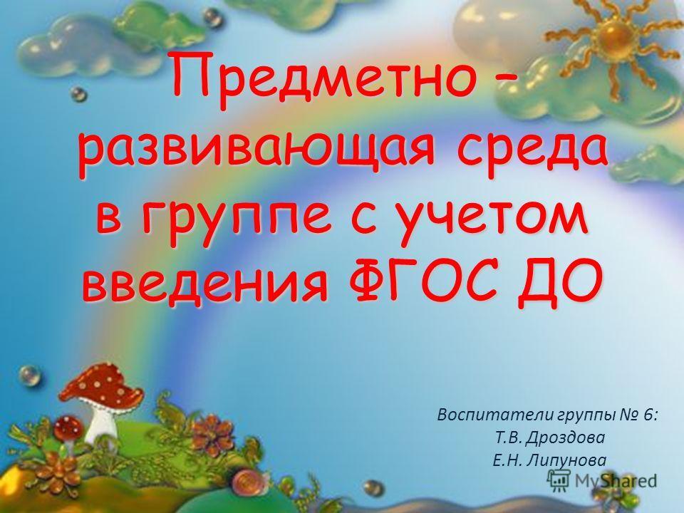 Предметно – развивающая среда в группе с учетом введения ФГОС ДО Воспитатели группы 6: Т.В. Дроздова Е.Н. Липунова