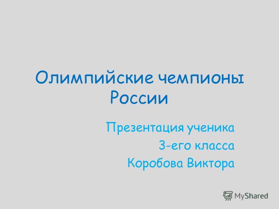 Олимпийские чемпионы России Презентация ученика 3-его класса Коробова Виктора
