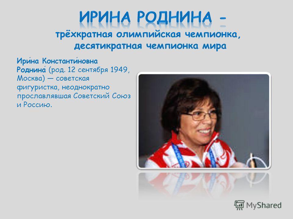 трёхкратная олимпийская чемпионка, десятикратная чемпионка мира Ирина Константиновна Роднина (род. 12 сентября 1949, Москва) советская фигуристка, неоднократно прославлявшая Советский Союз и Россию.