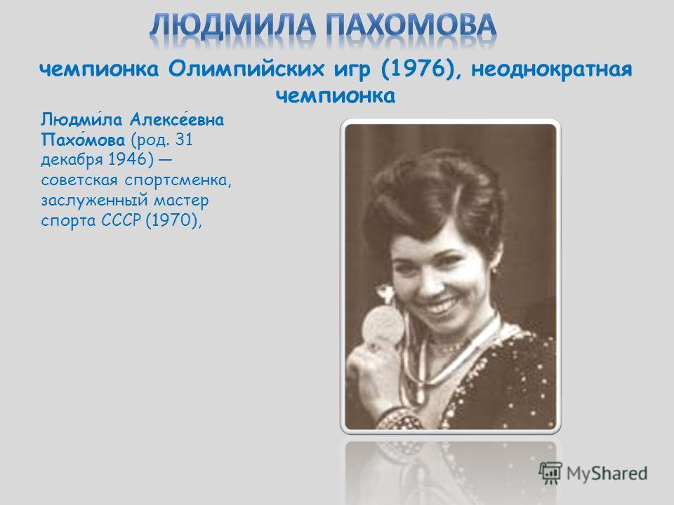 чемпионка Олимпийских игр (1976), неоднократная чемпионка Людмила Алексеевна Пахомова (род. 31 декабря 1946) советская спортсменка, заслуженный мастер спорта СССР (1970),