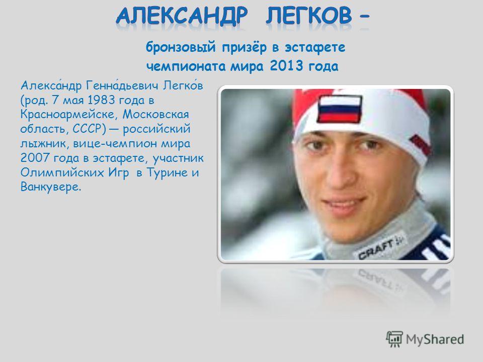 Александр Геннадьевич Легков (род. 7 мая 1983 года в Красноармейске, Московская область, СССР) российский лыжник, вице-чемпион мира 2007 года в эстафете, участник Олимпийских Игр в Турине и Ванкувере.