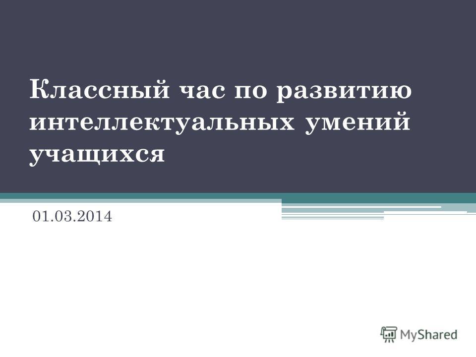 Классный час по развитию интеллектуальных умений учащихся 01.03.2014