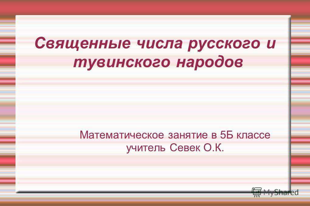 Священные числа русского и тувинского народов Математическое занятие в 5Б классе учитель Севек О.К.