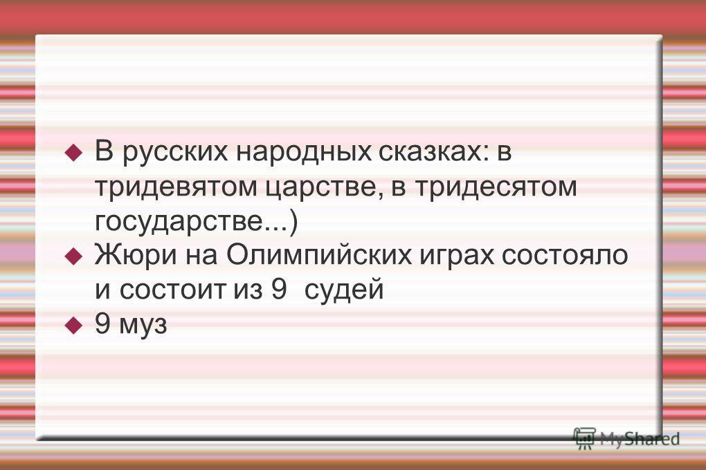 В русских народных сказках: в тридевятом царстве, в тридесятом государстве...) Жюри на Олимпийских играх состояло и состоит из 9 судей 9 муз
