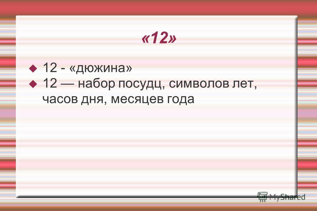 «12» 12 - «дюжина» 12 набор посуды, символов лет, часов дня, месяцев года