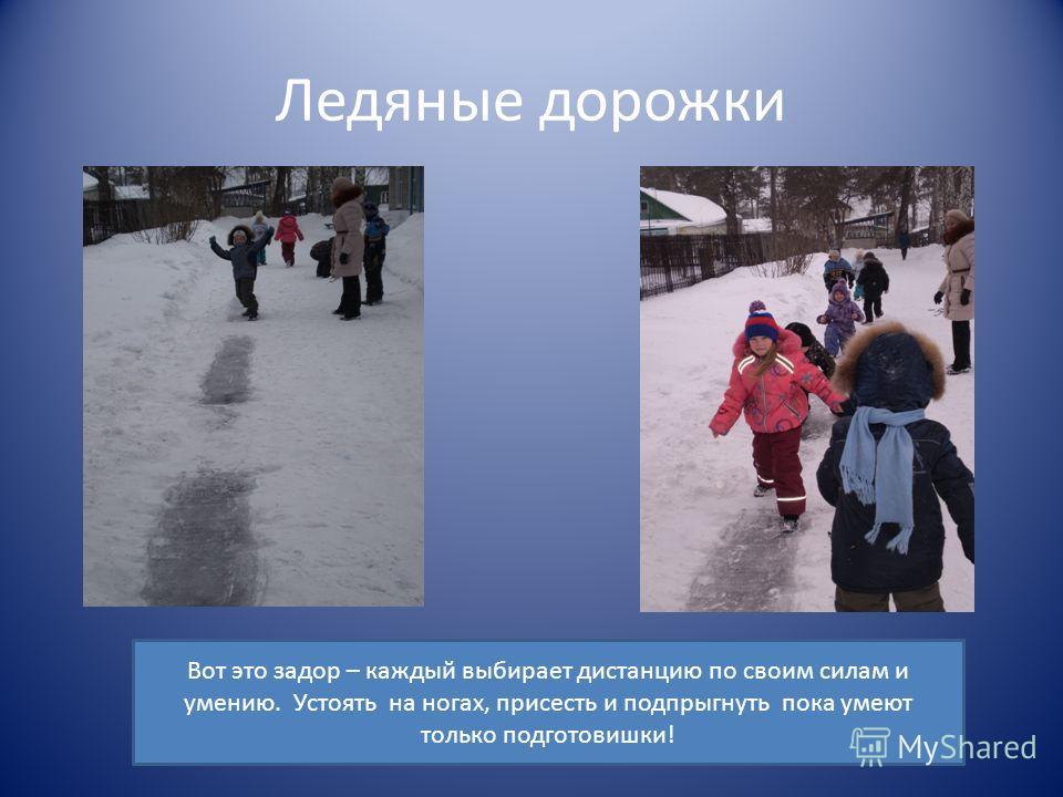 Ледяные дорожки Вот это задор – каждый выбирает дистанцию по своим силам и умению. Устоять на ногах, присесть и подпрыгнуть пока умеют только подготовишки!