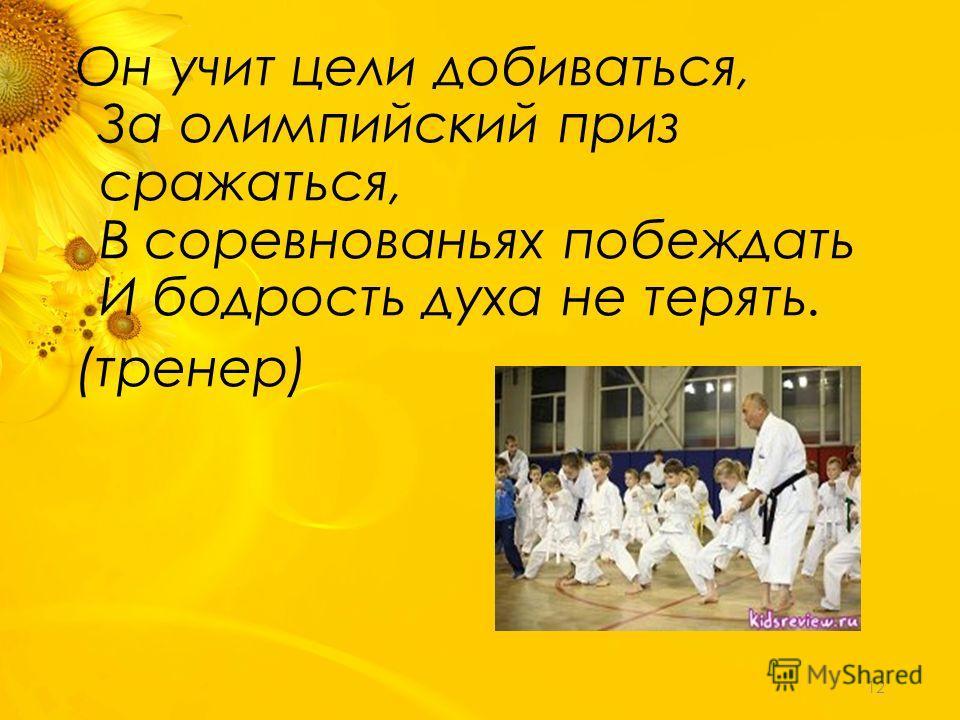 Он учит цели добиваться, За олимпийский приз сражаться, В соревнованьях побеждать И бодрость духа не терять. (тренер) 12