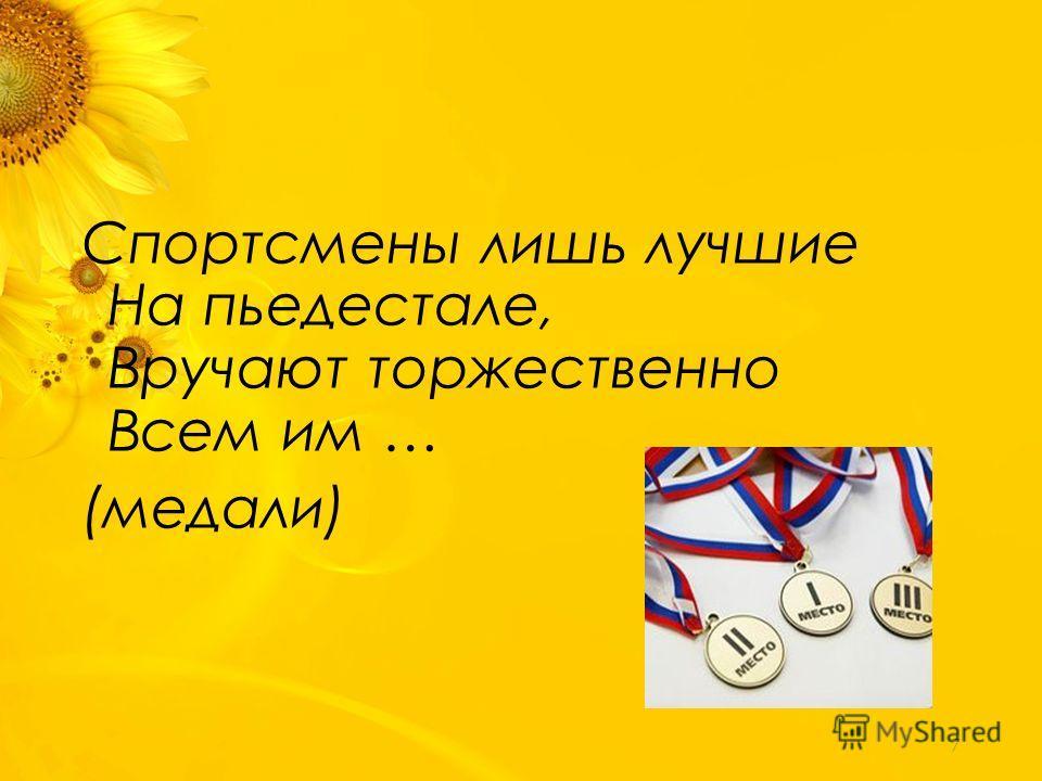 Спортсмены лишь лучшие На пьедестале, Вручают торжественно Всем им … (медали) 7