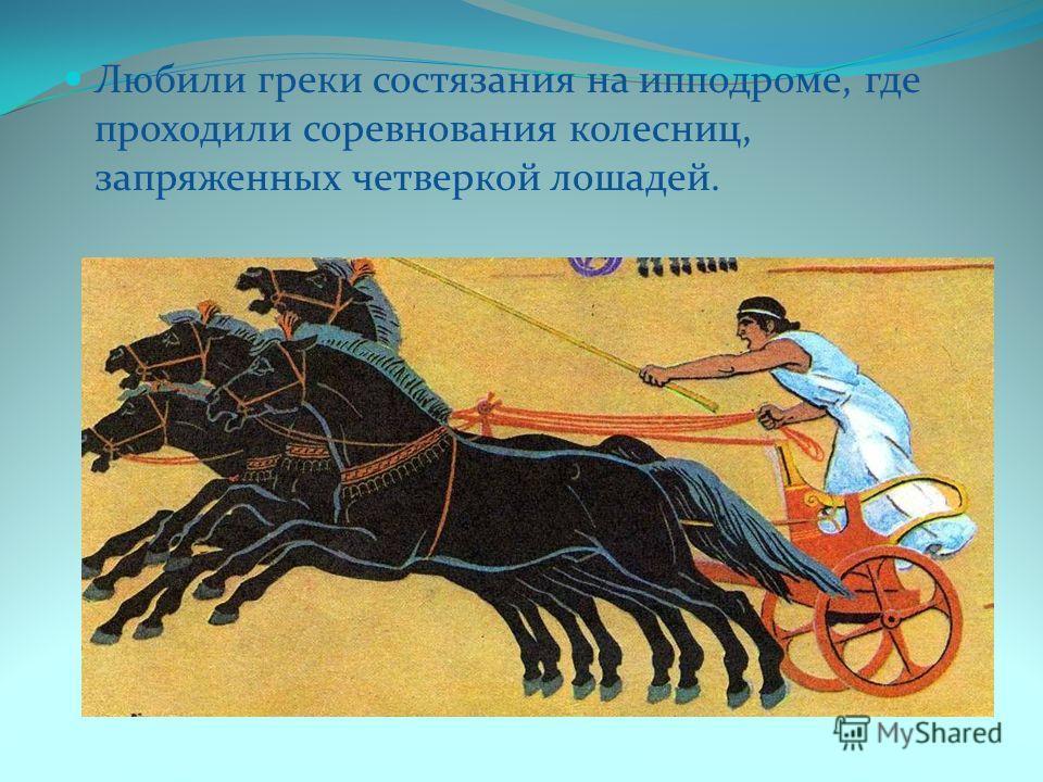 Любили греки состязания на ипподроме, где проходили соревнования колесниц, запряженных четверкой лошадей.