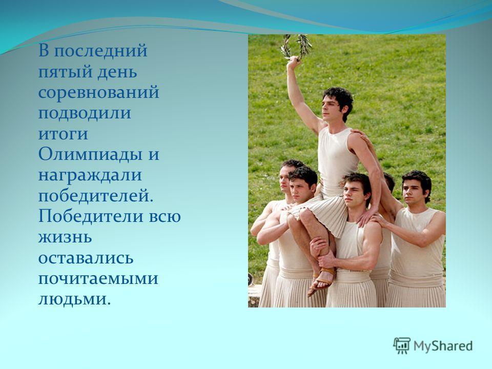 В последний пятый день соревнований подводили итоги Олимпиады и награждали победителей. Победители всю жизнь оставались почитаемыми людьми.