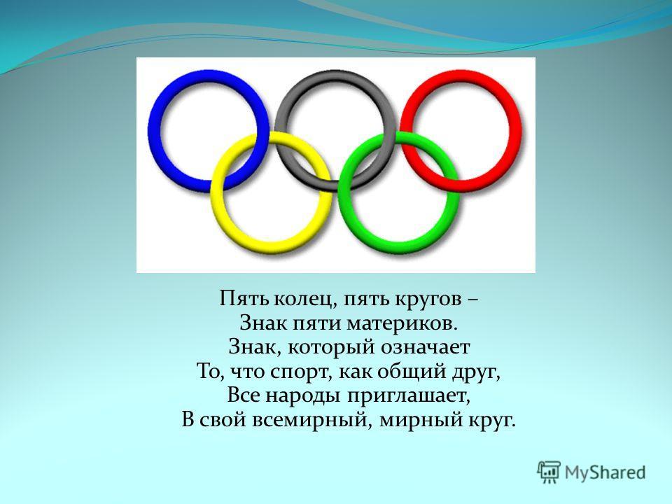 Пять колец, пять кругов – Знак пяти материков. Знак, который означает То, что спорт, как общий друг, Все народы приглашает, В свой всемирный, мирный круг.