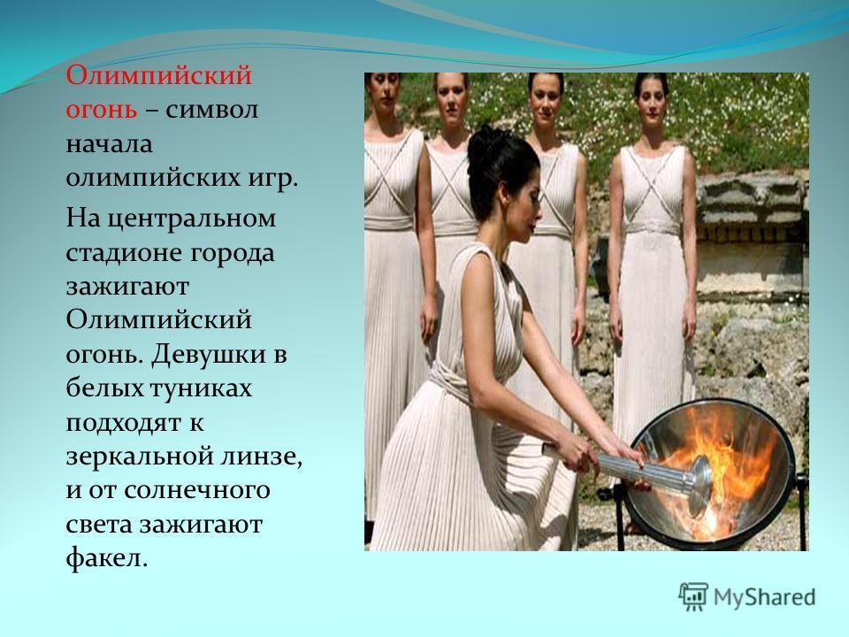 Олимпийский огонь – символ начала олимпийских игр. На центральном стадионе города зажигают Олимпийский огонь. Девушки в белых туниках подходят к зеркальной линзе, и от солнечного света зажигают факел.