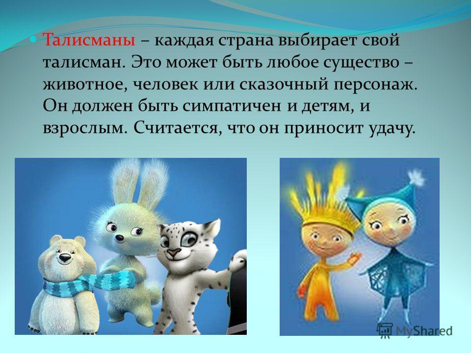 Талисманы – каждая страна выбирает свой талисман. Это может быть любое существо – животное, человек или сказочный персонаж. Он должен быть симпатичен и детям, и взрослым. Считается, что он приносит удачу.
