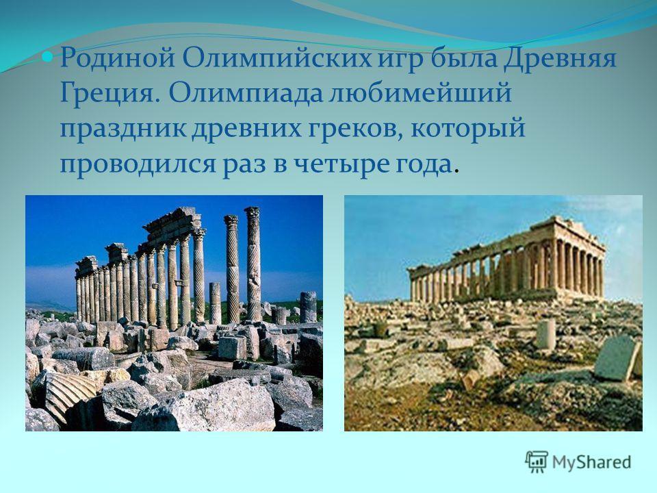 Родиной Олимпийских игр была Древняя Греция. Олимпиада любимейший праздник древних греков, который проводился раз в четыре года.