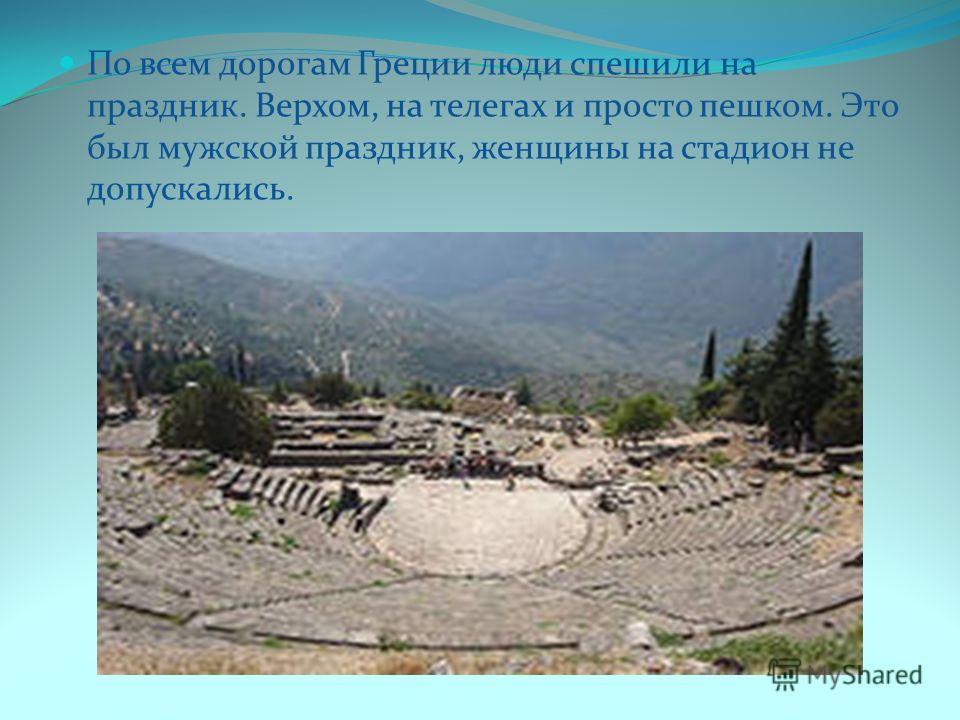 По всем дорогам Греции люди спешили на праздник. Верхом, на телегах и просто пешком. Это был мужской праздник, женщины на стадион не допускались.