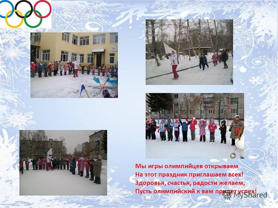 Мы игры олимпийцев открываем На этот праздник приглашаем всех! Здоровья, счастья, радости желаем, Пусть олимпийский к вам придет успех!