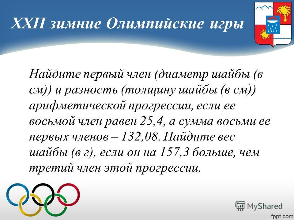 XXII зимние Олимпийские игры Найдите первый член (диаметр шайбы (в см)) и разность (толщину шайбы (в см)) арифметической прогрессии, если ее восьмой член равен 25,4, а сумма восьми ее первых членов – 132,08. Найдите вес шайбы (в г), если он на 157,3