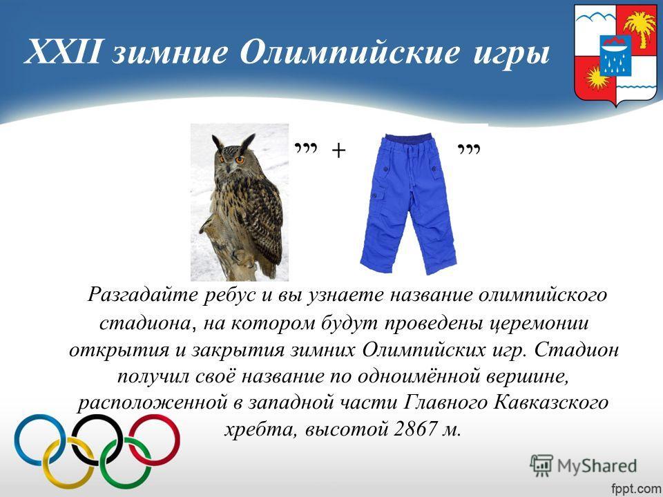 XXII зимние Олимпийские игры Разгадайте ребус и вы узнаете название олимпийского стадиона, на котором будут проведены церемонии открытия и закрытия зимних Олимпийских игр. Стадион получил своё название по одноимённой вершине, расположенной в западной