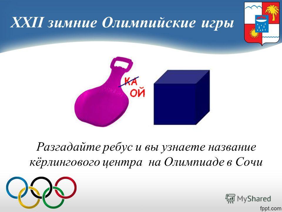XXII зимние Олимпийские игры Разгадайте ребус и вы узнаете название кёрлингового центра на Олимпиаде в Сочи