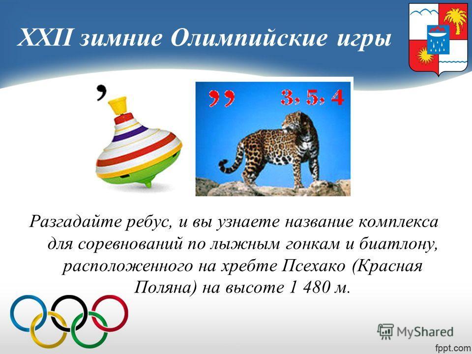 XXII зимние Олимпийские игры Разгадайте ребус, и вы узнаете название комплекса для соревнований по лыжным гонкам и биатлону, расположенного на хребте Псехако (Красная Поляна) на высоте 1 480 м.