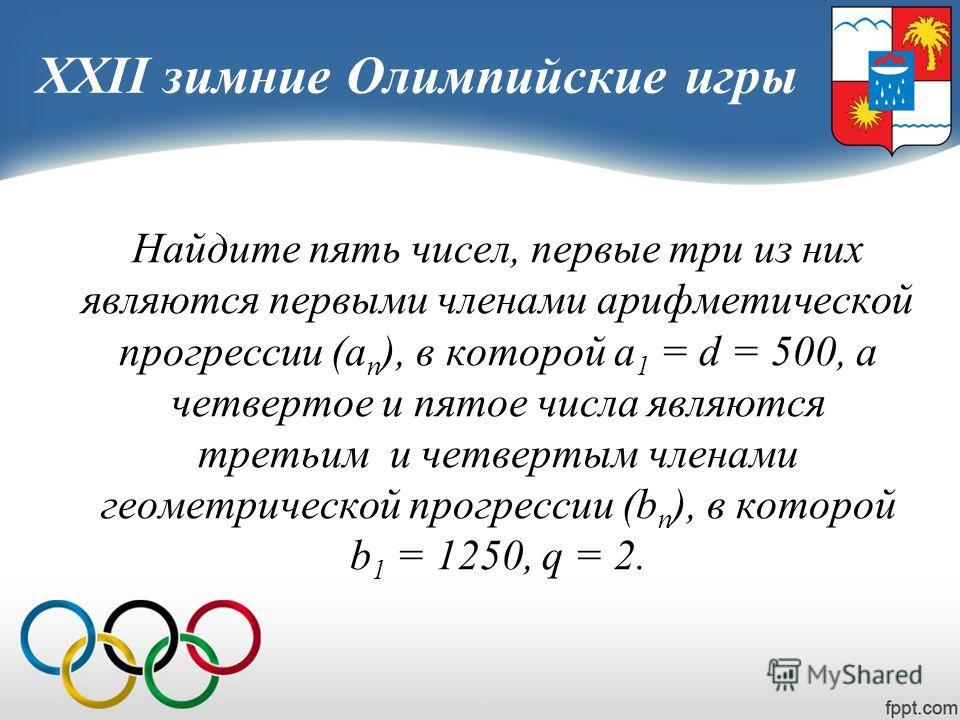 XXII зимние Олимпийские игры Найдите пять чисел, первые три из них являются первыми членами арифметической прогрессии (а n ), в которой а 1 = d = 500, а четвертое и пятое числа являются третьим и четвертым членами геометрической прогрессии (b n ), в