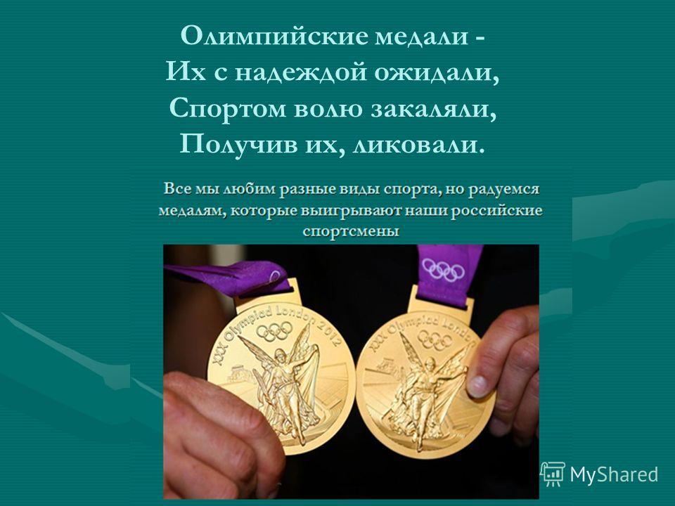 Олимпийские медали - Их с надеждой ожидали, Спортом волю закаляли, Получив их, ликовали.