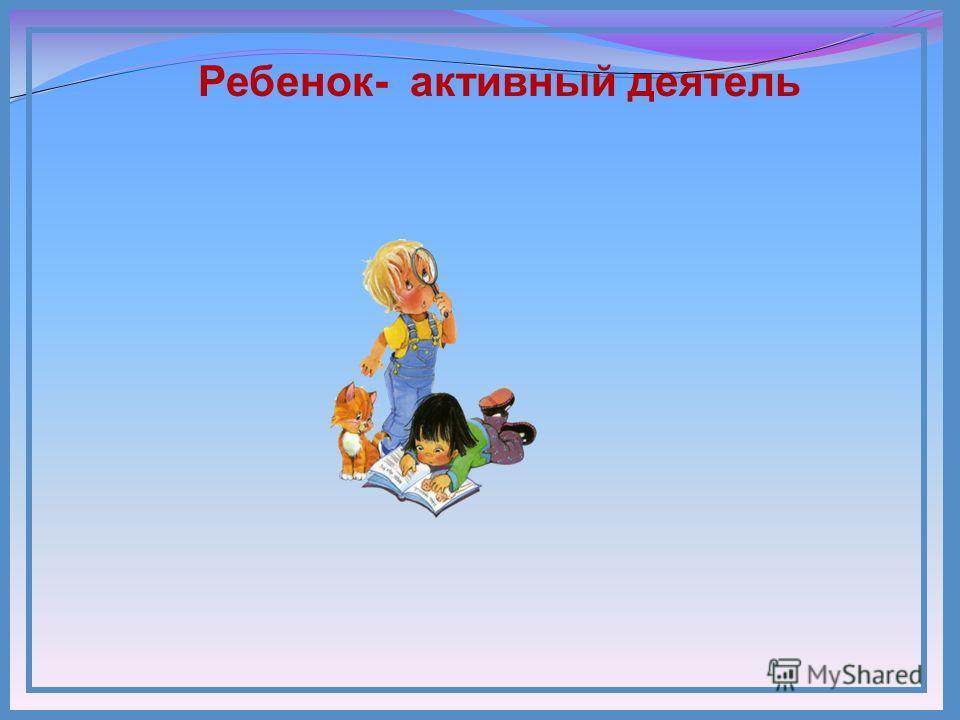 Ребенок- активный деятель
