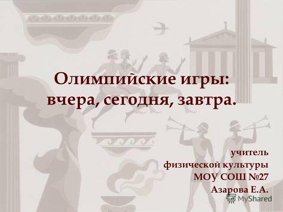 Олимпийские игры: вчера, сегодня, завтра. учитель физической культуры МОУ СОШ 27 Азарова Е.А.