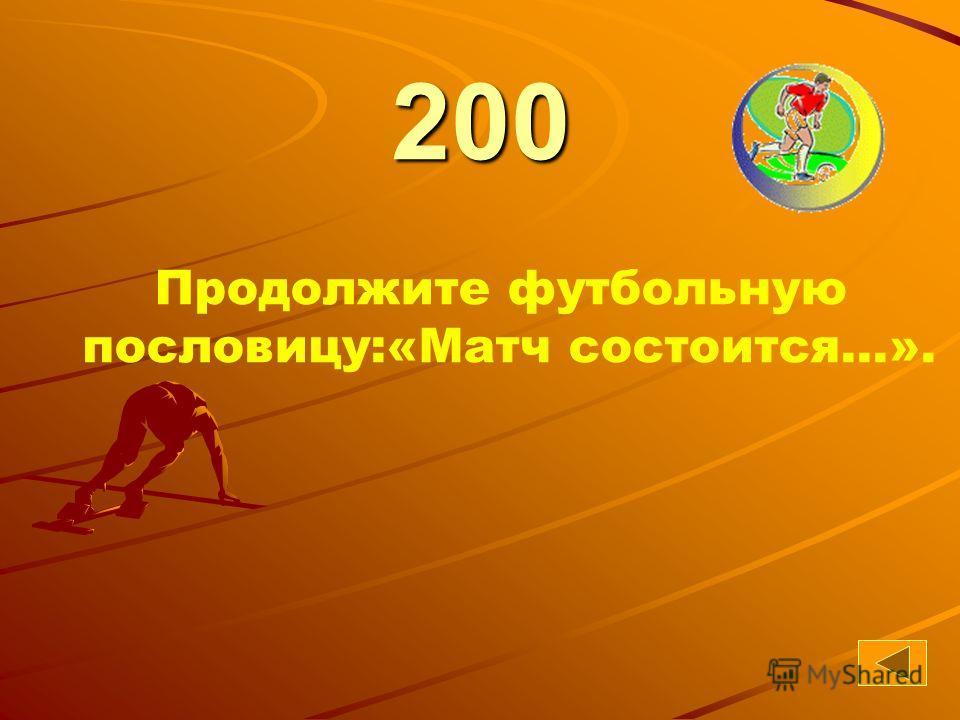 41 200 Продолжите футбольную пословицу:«Матч состоится...».