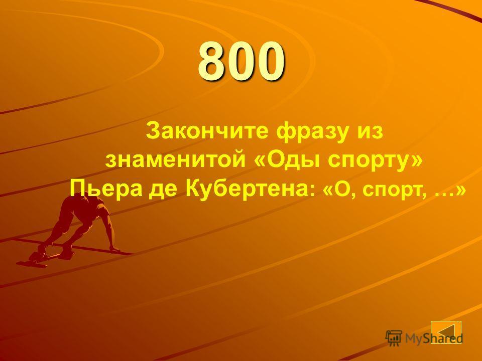 44 800 Закончите фразу из знаменитой «Оды спорту» Пьера де Кубертена : «О, спорт, …»