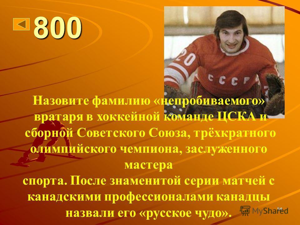 54 800 Назовите фамилию «непробиваемого» вратаря в хоккейной команде ЦСКА и сборной Советского Союза, трёхкратного олимпийского чемпиона, заслуженного мастера спорта. После знаменитой серии матчей с канадскими профессионалами канадцы назвали его «рус