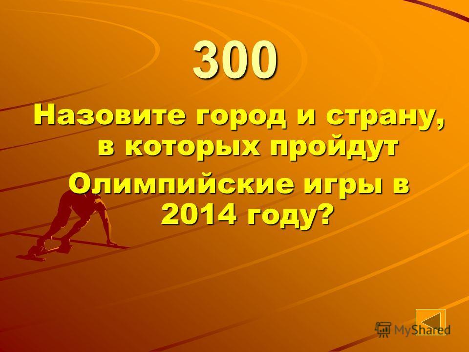 58 Назовите город и страну, в которых пройдут Олимпийские игры в 2014 году? 300