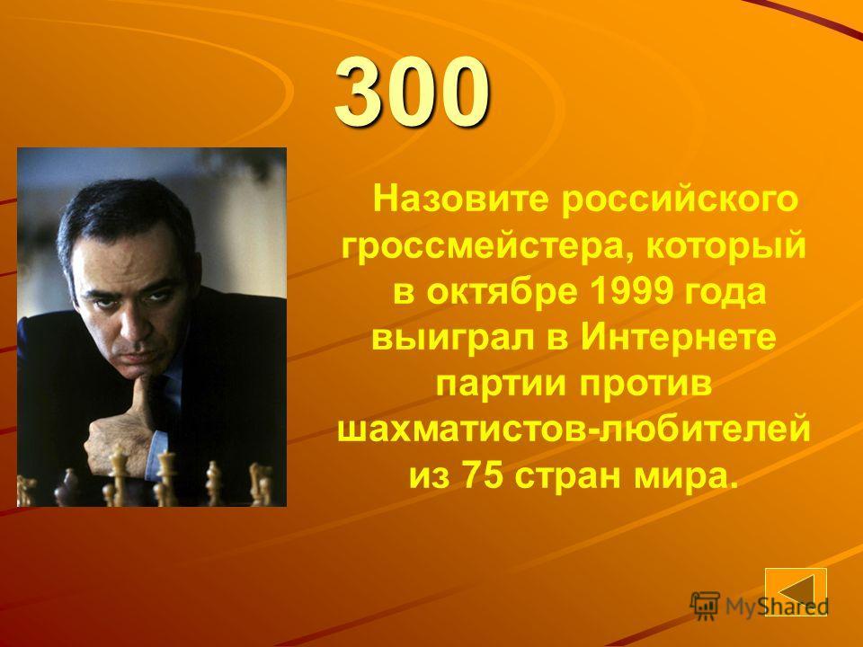 63300 Назовите российского гроссмейстера, который в октябре 1999 года выиграл в Интернете партии против шахматистов-любителей из 75 стран мира.