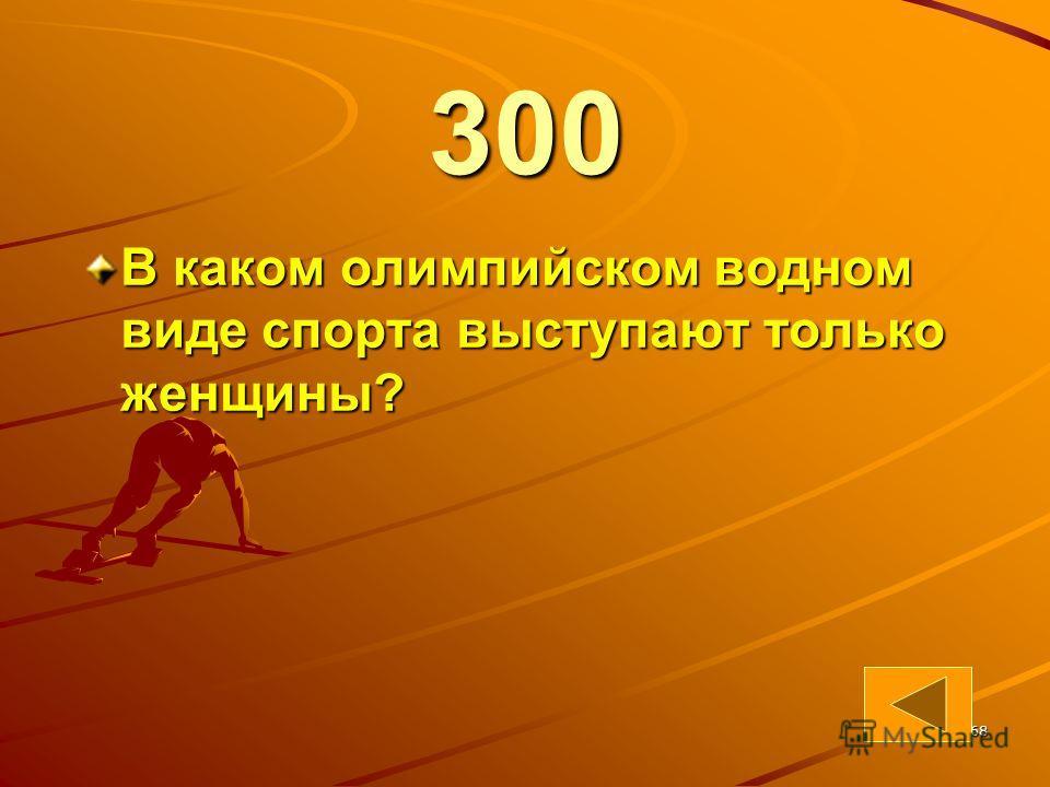 68 300 В каком олимпийском водном виде спорта выступают только женщины?