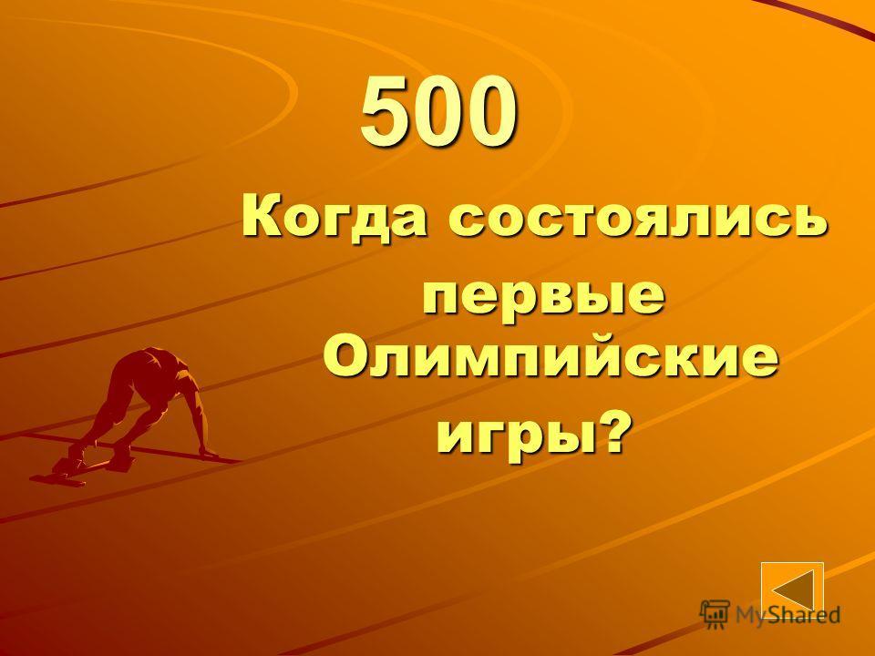 8 Когда состоялись первые Олимпийские первые Олимпийскиеигры? 500
