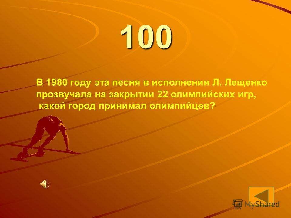 9 100 В 1980 году эта песня в исполнении Л. Лещенко прозвучала на закрытии 22 олимпийских игр, какой город принимал олимпийцев?