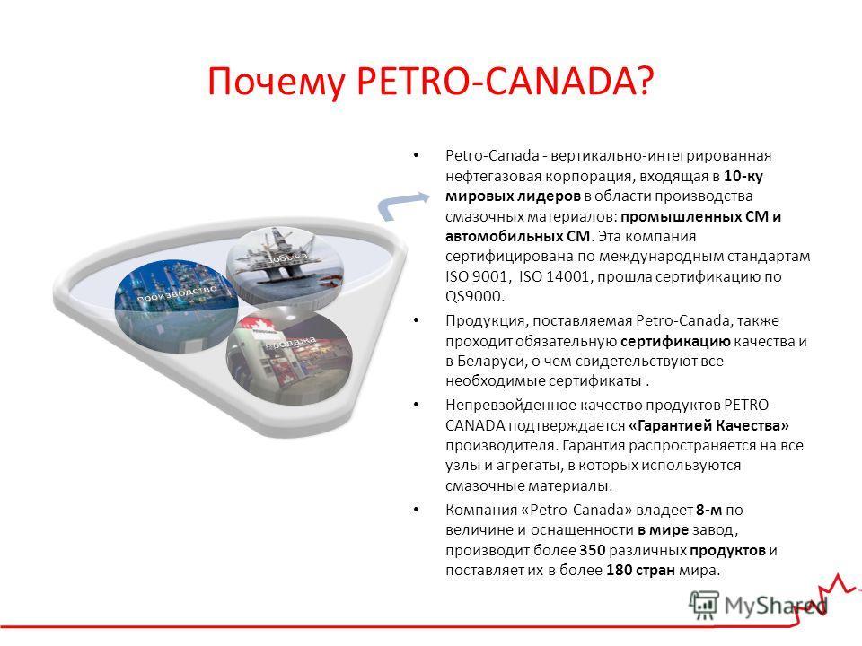 Почему PETRO-CANADA? Petro-Canada - вертикально-интегрированная нефтегазовая корпорация, входящая в 10-ку мировых лидеров в области производства смазочных материалов: промышленных СМ и автомобильных СМ. Эта компания сертифицирована по международным с