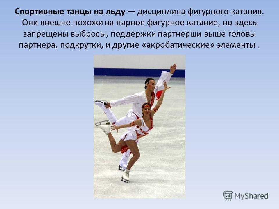 Спортивные танцы на льду дисциплина фигурного катания. Они внешне похожи на парное фигурное катание, но здесь запрещены выбросы, поддержки партнерши выше головы партнера, подкрутки, и другие «акробатические» элементы.