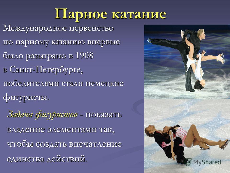Парное катание Задача фигуристов - показать владение элементами так, чтобы создать впечатление единства действий. Международное первенство по парному катанию впервые было разыграно в 1908 в Санкт-Петербурге, победителями стали немецкие фигуристы.