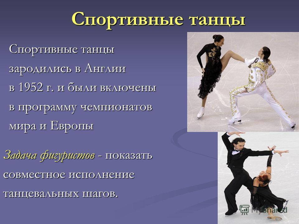 Спортивные танцы зародились в Англии в 1952 г. и были включены в программу чемпионатов мира и Европы Задача фигуристов - показать совместное исполнение танцевальных шагов.